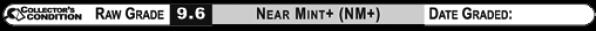 9.6 NEAR MINT+ (NM+) Raw Grade Label